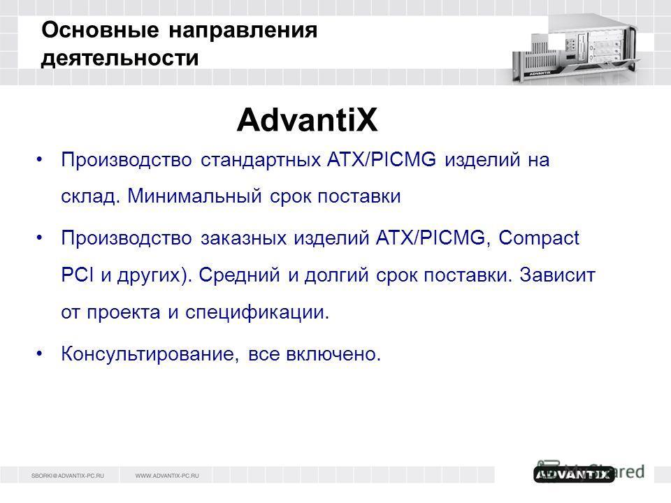 Основные направления деятельности AdvantiX Производство стандартных ATX/PICMG изделий на склад. Минимальный срок поставки Производство заказных изделий ATX/PICMG, Compact PCI и других). Средний и долгий срок поставки. Зависит от проекта и спецификаци