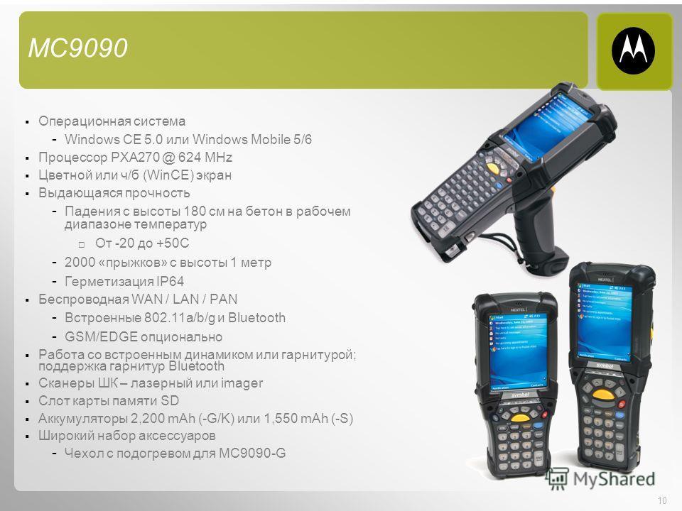 10 MC9090 Операционная система - Windows CE 5.0 или Windows Mobile 5/6 Процессор PXA270 @ 624 MHz Цветной или ч/б (WinCE) экран Выдающаяся прочность - Падения с высоты 180 см на бетон в рабочем диапазоне температур От -20 до +50C - 2000 «прыжков» с в