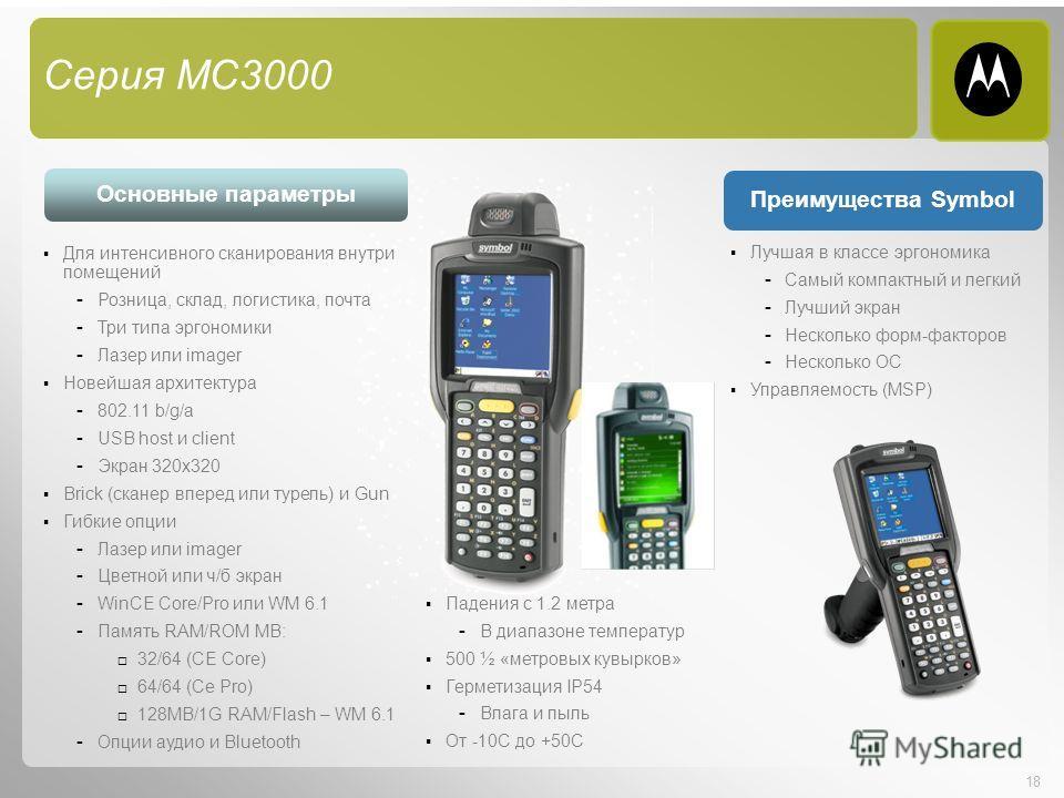 18 Лучшая в классе эргономика - Самый компактный и легкий - Лучший экран - Несколько форм-факторов - Несколько ОС Управляемость (MSP) Для интенсивного сканирования внутри помещений - Розница, склад, логистика, почта - Три типа эргономики - Лазер или
