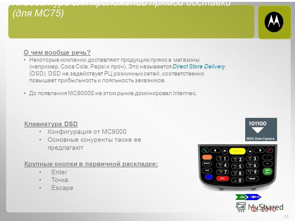 26 Клавиатура для приложений прямой доставки (для MC75) Клавиатура DSD Конфигурация от MC9000 Основные конуренты также ее предлягают Крупные кнопки в первичной раскладке: Enter Точка Escape Q1 2010 О чем вообще речь? Некоторые компании доставляют про