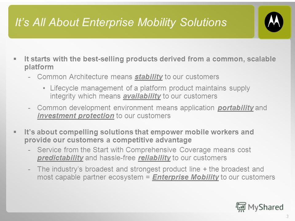 3 Its All About Enterprise Mobility Solutions It starts with the best-selling products derived from a common, scalable platform -Common Architecture means stability to our customers Lifecycle management of a platform product maintains supply integrit