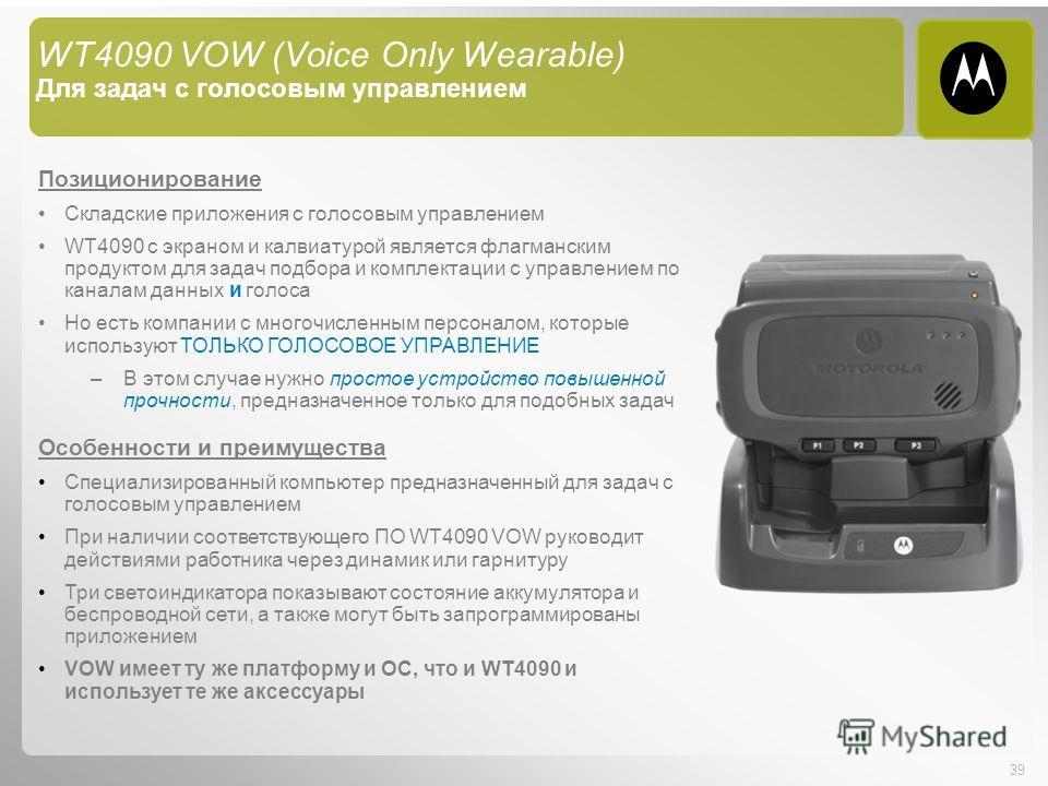 39 WT4090 VOW (Voice Only Wearable) Для задач с голосовым управлением Позиционирование Складские приложения с голосовым управлением WT4090 с экраном и калвиатурой является флагманским продуктом для задач подбора и комплектации с управлением по канала