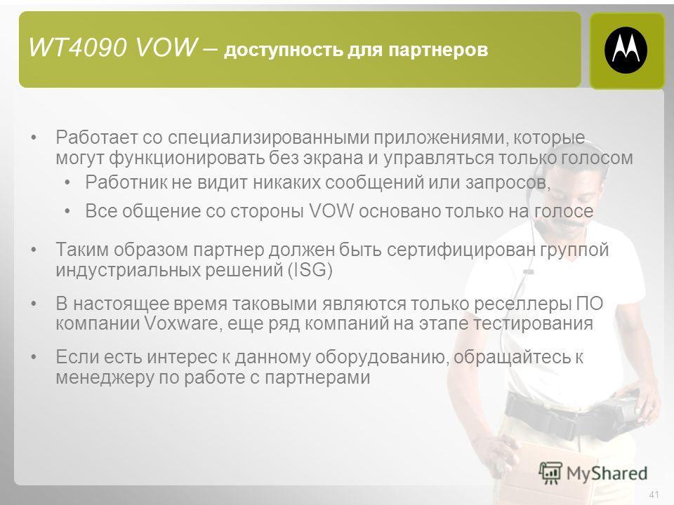 41 WT4090 VOW – доступность для партнеров Работает со специализированными приложениями, которые могут функционировать без экрана и управляться только голосом Работник не видит никаких сообщений или запросов, Все общение со стороны VOW основано только
