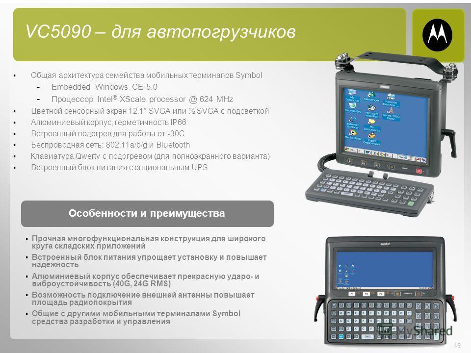 46 VC5090 – для автопогрузчиков Общая архитектура семейства мобильных терминалов Symbol - Embedded Windows CE 5.0 - Процессор Intel ® XScale processor @ 624 MHz Цветной сенсорный экран 12.1 SVGA или ½ SVGA с подсветкой Алюминиевый корпус, герметичнос