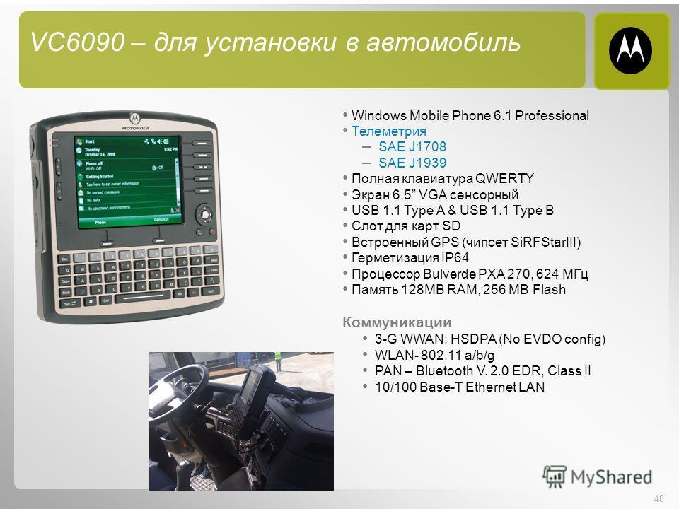 48 VC6090 – для установки в автомобиль Windows Mobile Phone 6.1 Professional Телеметрия – SAE J1708 – SAE J1939 Полная клавиатура QWERTY Экран 6.5 VGA сенсорный USB 1.1 Type A & USB 1.1 Type B Слот для карт SD Встроенный GPS (чипсет SiRFStarIII) Герм