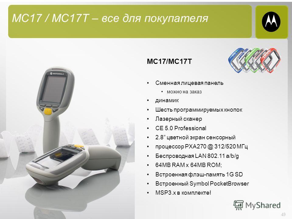 49 MC17 / MC17T – все для покупателя MC17/MC17T Сменная лицевая панель можно на заказ динамик Шесть программируемых кнопок Лазерный сканер CE 5.0 Professional 2.8 цветной экран сенсорный процессор PXA270 @ 312/520 МГц Беспроводная LAN 802.11 a/b/g 64