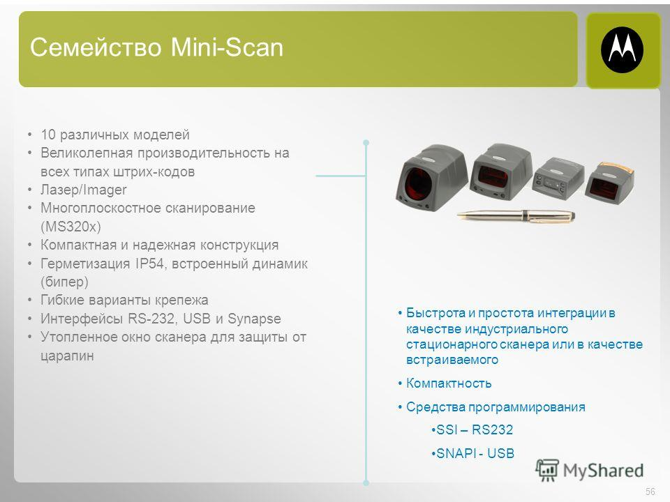 56 Семейство Mini-Scan 10 различных моделей Великолепная производительность на всех типах штрих-кодов Лазер/Imager Многоплоскостное сканирование (MS320x) Компактная и надежная конструкция Герметизация IP54, встроенный динамик (бипер) Гибкие варианты