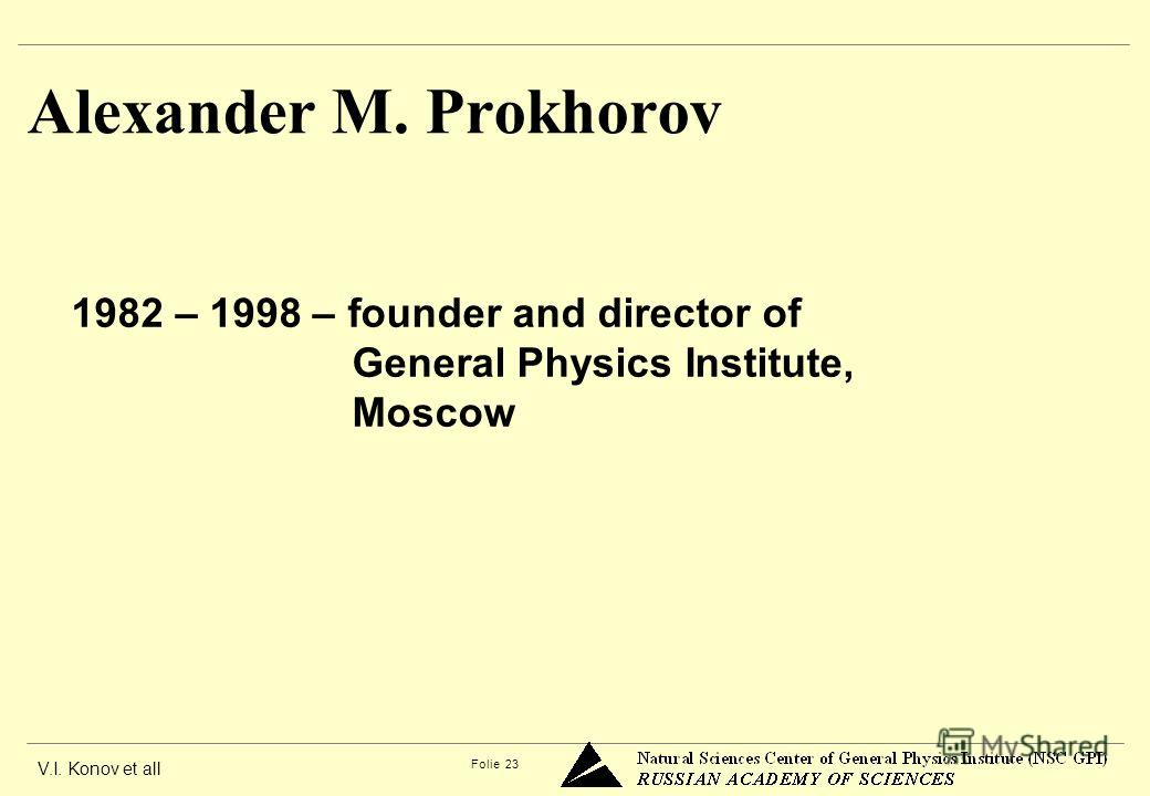 V.I. Konov et all Folie 23 Alexander M. Prokhorov 1982 – 1998 – founder and director of General Physics Institute, Moscow