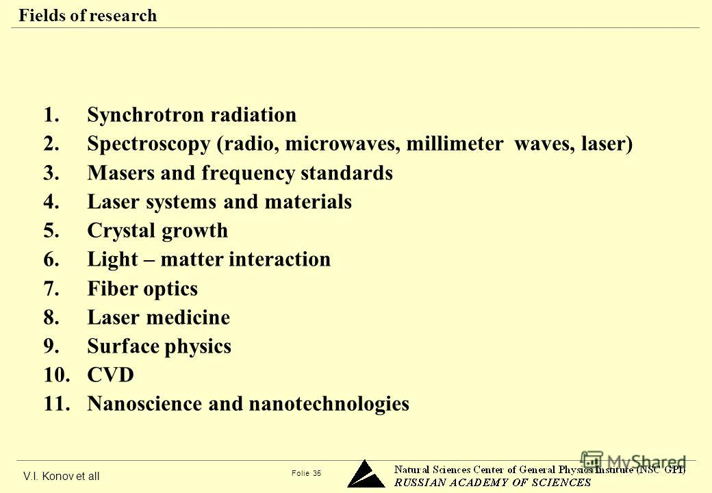 V.I. Konov et all Folie 35 Fields of research 1. Synchrotron radiation 2. Spectroscopy (radio, microwaves, millimeter waves, laser) 3. Masers and frequency standards 4. Laser systems and materials 5. Crystal growth 6. Light – matter interaction 7. Fi