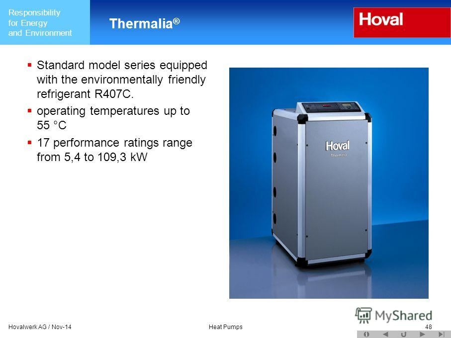 Responsibility for Energy and Environment Hovalwerk AG / Nov-14Heat Pumps48 Thermalia ® Standard model series equipped with the environmentally friendly refrigerant R407C. operating temperatures up to 55 °C 17 performance ratings range from 5,4 to 10
