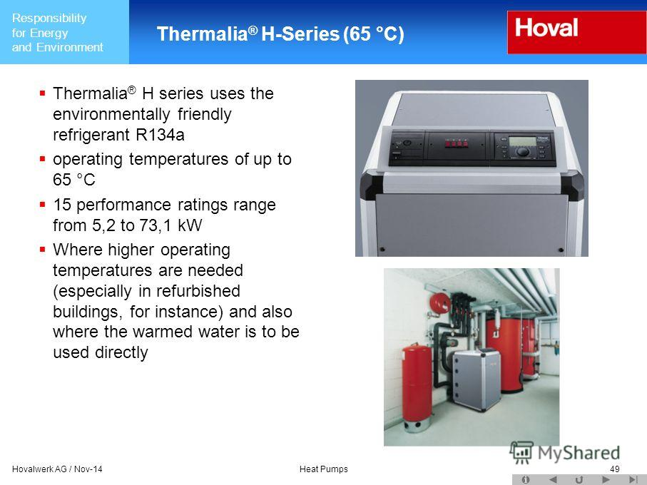 Responsibility for Energy and Environment Hovalwerk AG / Nov-14Heat Pumps49 Thermalia ® H-Series (65 °C) Thermalia ® H series uses the environmentally friendly refrigerant R134a operating temperatures of up to 65 °C 15 performance ratings range from