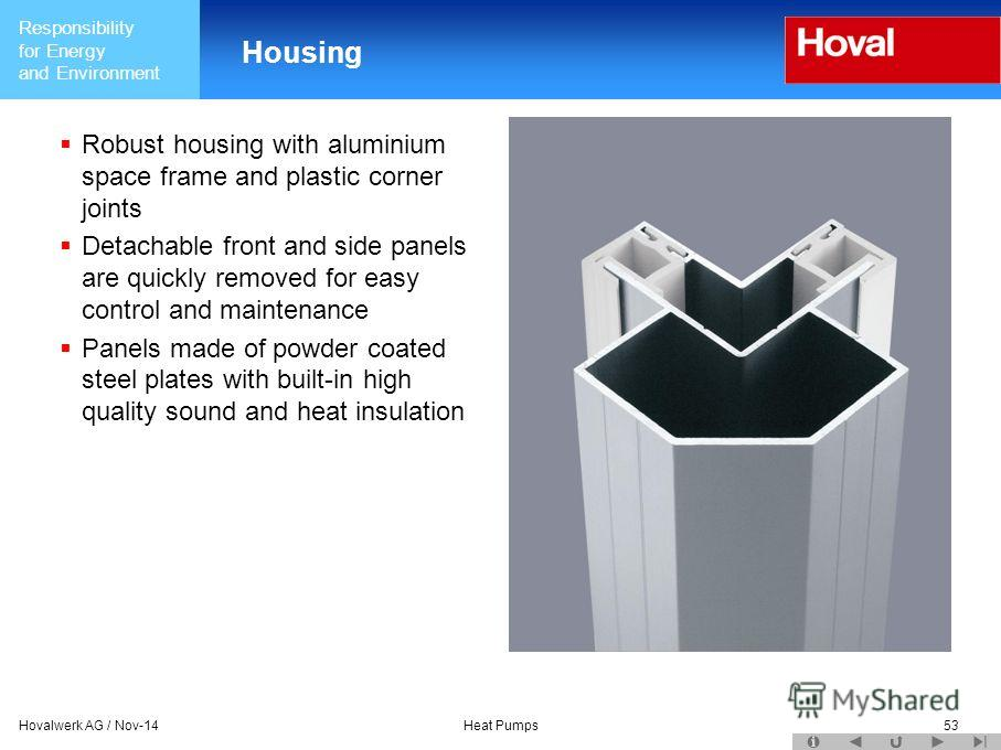 Responsibility for Energy and Environment Hovalwerk AG / Nov-14Heat Pumps53 Housing Robust housing with aluminium space frame and plastic corner joints Detachable front and side panels are quickly removed for easy control and maintenance Panels made