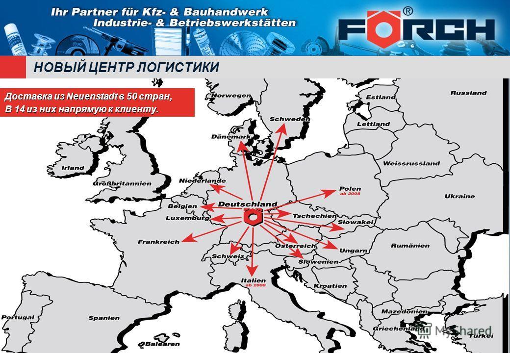 НОВЫЙ ЦЕНТР ЛОГИСТИКИ Доставка из Neuenstadt в 50 стран, В 14 из них напрямую к клиенту.