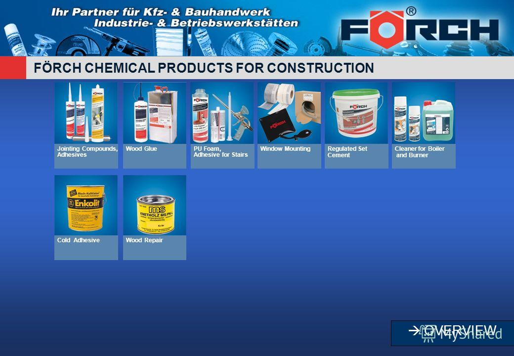 FÖRCH CHEMICAL PRODUCTS FOR CONSTRUCTION Jointing Compounds, Adhesives Wood GluePU Foam, Adhesive for Stairs Window MountingRegulated Set Cement Cleaner for Boiler and Burner Cold AdhesiveWood Repair OVERVIEW