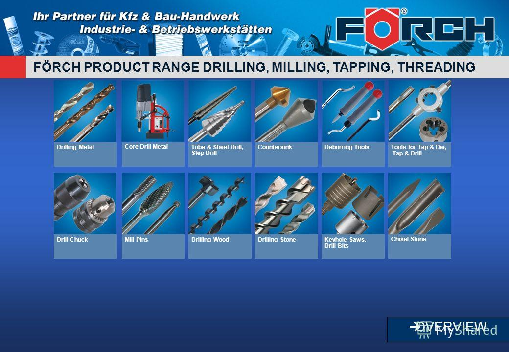 FÖRCH PRODUCT RANGE DRILLING, MILLING, TAPPING, THREADING OVERVIEW Drilling MetalCore Drill MetalTube & Sheet Drill, Step Drill CountersinkDeburring ToolsTools for Tap & Die, Tap & Drill Drill ChuckMill PinsDrilling WoodDrilling StoneKeyhole Saws, Dr
