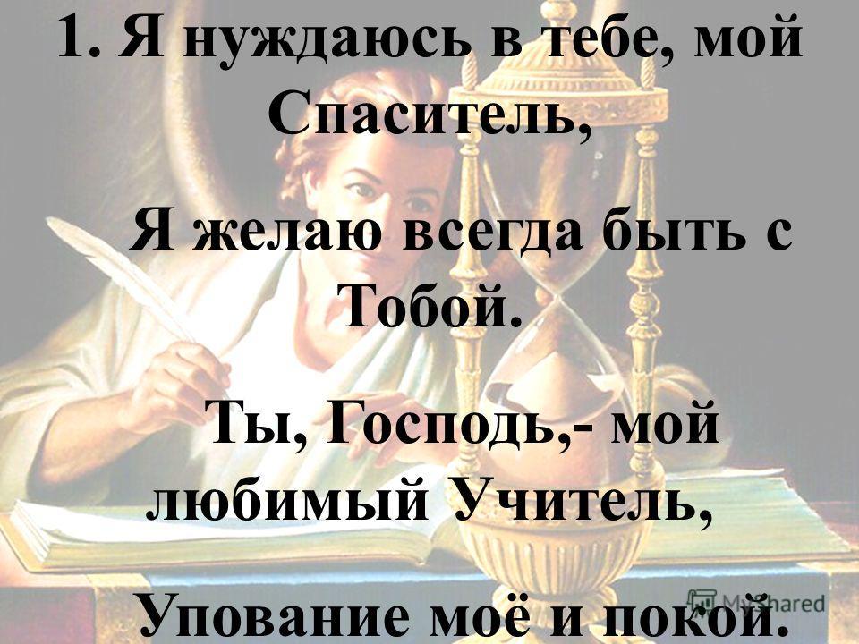 1. Я нуждаюсь в тебе, мой Спаситель, Я желаю всегда быть с Тобой. Ты, Господь,- мой любимый Учитель, Упование моё и покой.