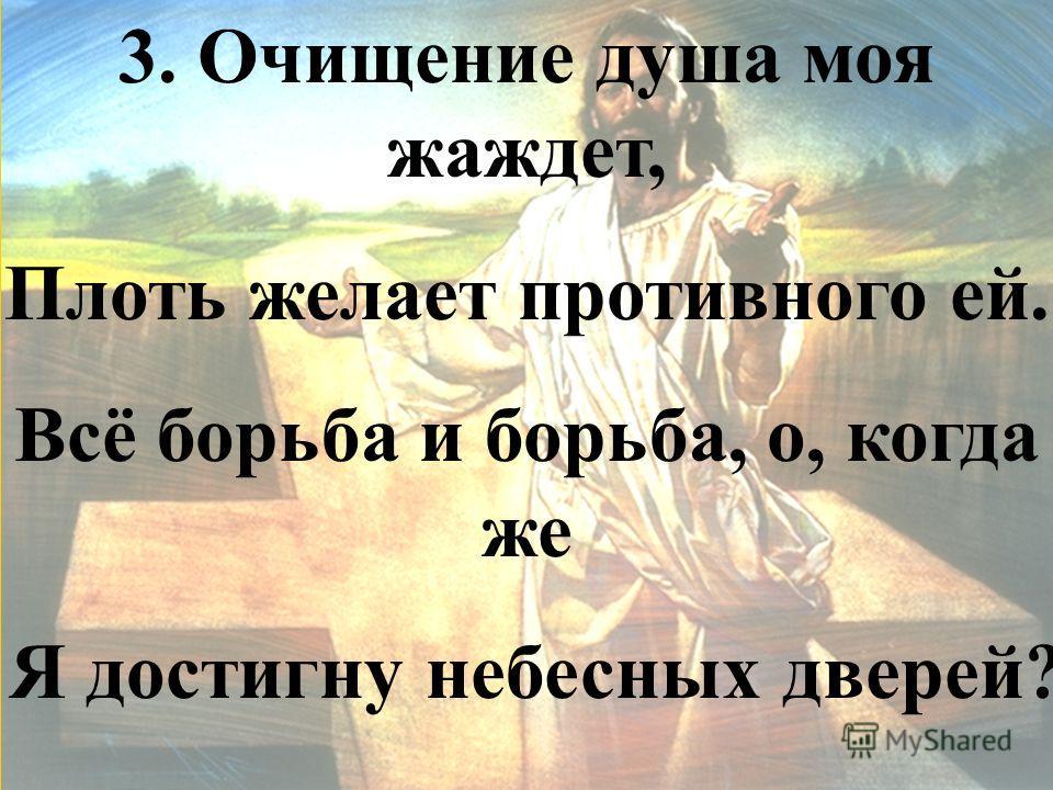 3. Очищение душа моя жаждет, Плоть желает противного ей. Всё борьба и борьба, о, когда же Я достигну небесных дверей?