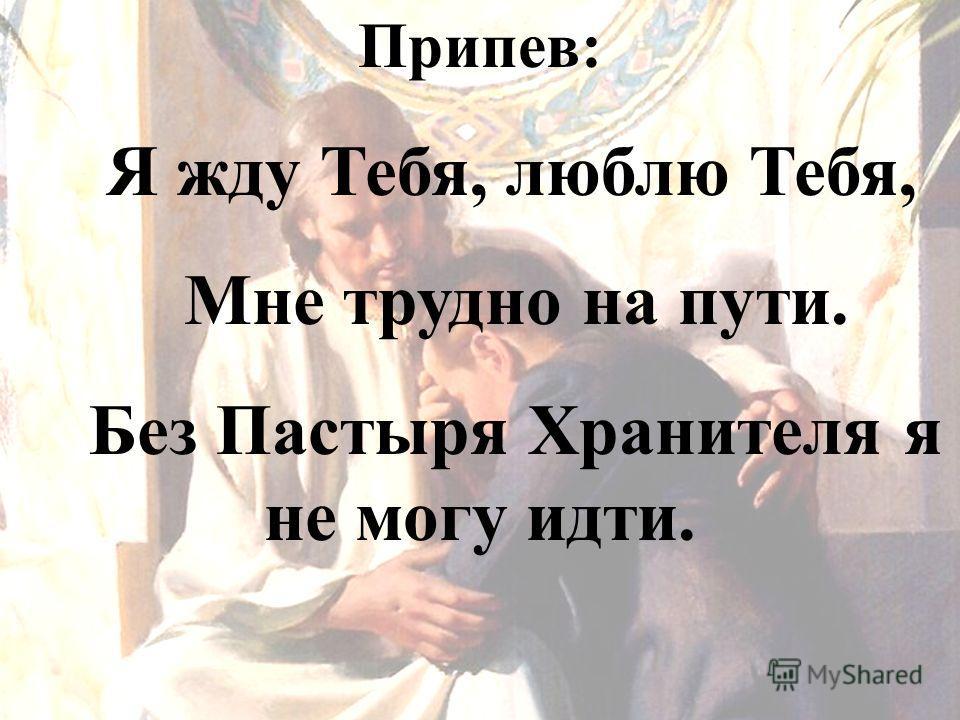 Припев: Я жду Тебя, люблю Тебя, Мне трудно на пути. Без Пастыря Хранителя я не могу идти.