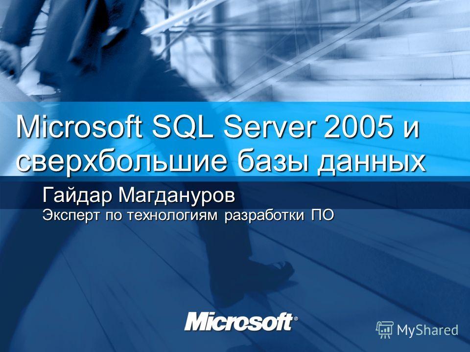 Microsoft SQL Server 2005 и сверхбольшие базы данных Гайдар Магдануров Эксперт по технологиям разработки ПО