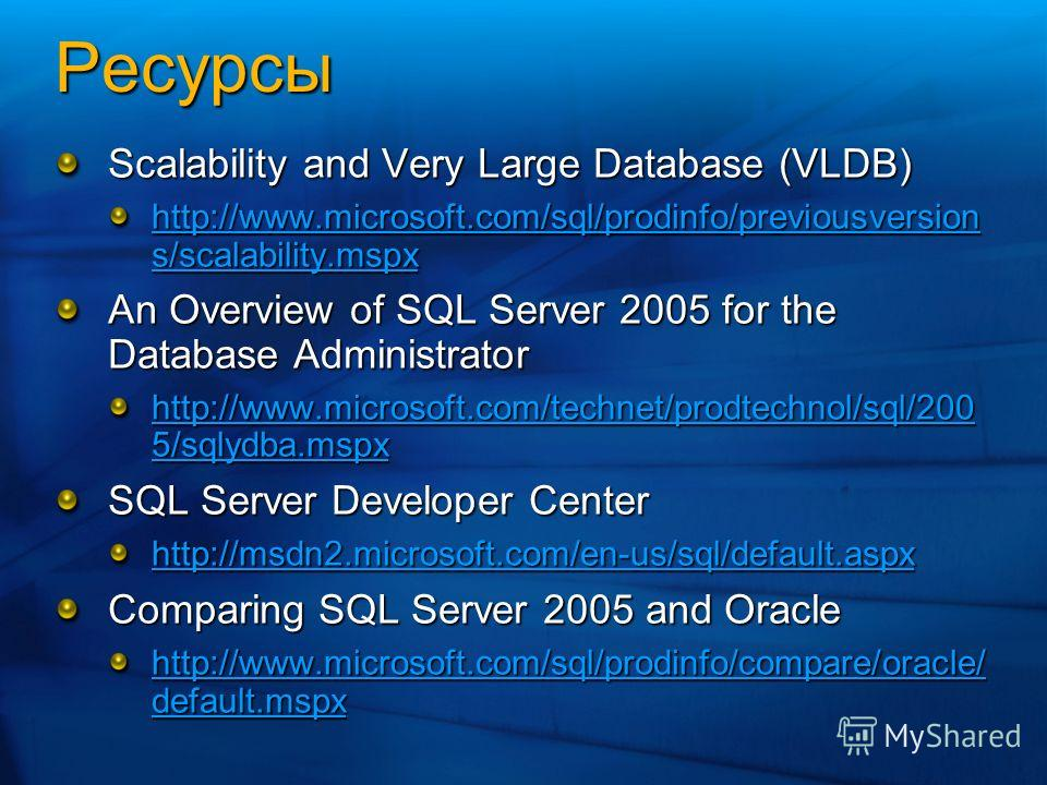 Ресурсы Scalability and Very Large Database (VLDB) http://www.microsoft.com/sql/prodinfo/previousversion s/scalability.mspx http://www.microsoft.com/sql/prodinfo/previousversion s/scalability.mspx An Overview of SQL Server 2005 for the Database Admin