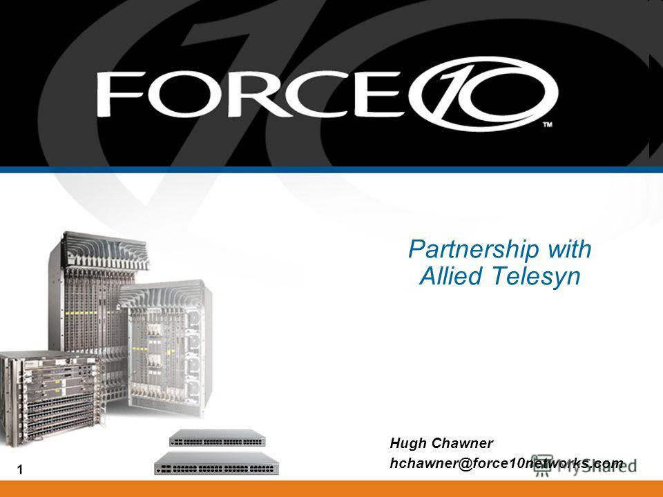 1 Partnership with Allied Telesyn Hugh Chawner hchawner@force10networks.com