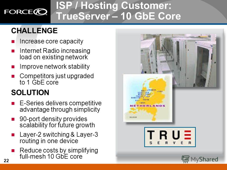 22 ISP / Hosting Customer: TrueServer – 10 GbE Core CHALLENGE Increase core capacity Internet Radio increasing load on existing network Improve network stability Competitors just upgraded to 1 GbE core SOLUTION E-Series delivers competitive advantage