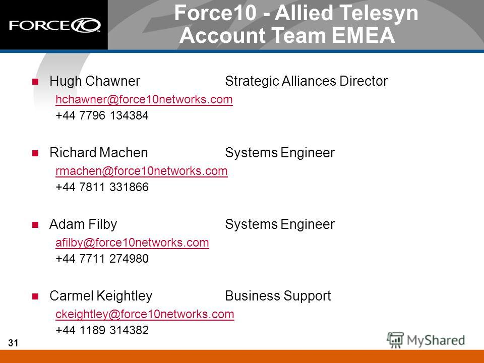 31 Hugh ChawnerStrategic Alliances Director hchawner@force10networks.com +44 7796 134384 Richard MachenSystems Engineer rmachen@force10networks.com +44 7811 331866 Adam FilbySystems Engineer afilby@force10networks.com +44 7711 274980 Carmel Keightley