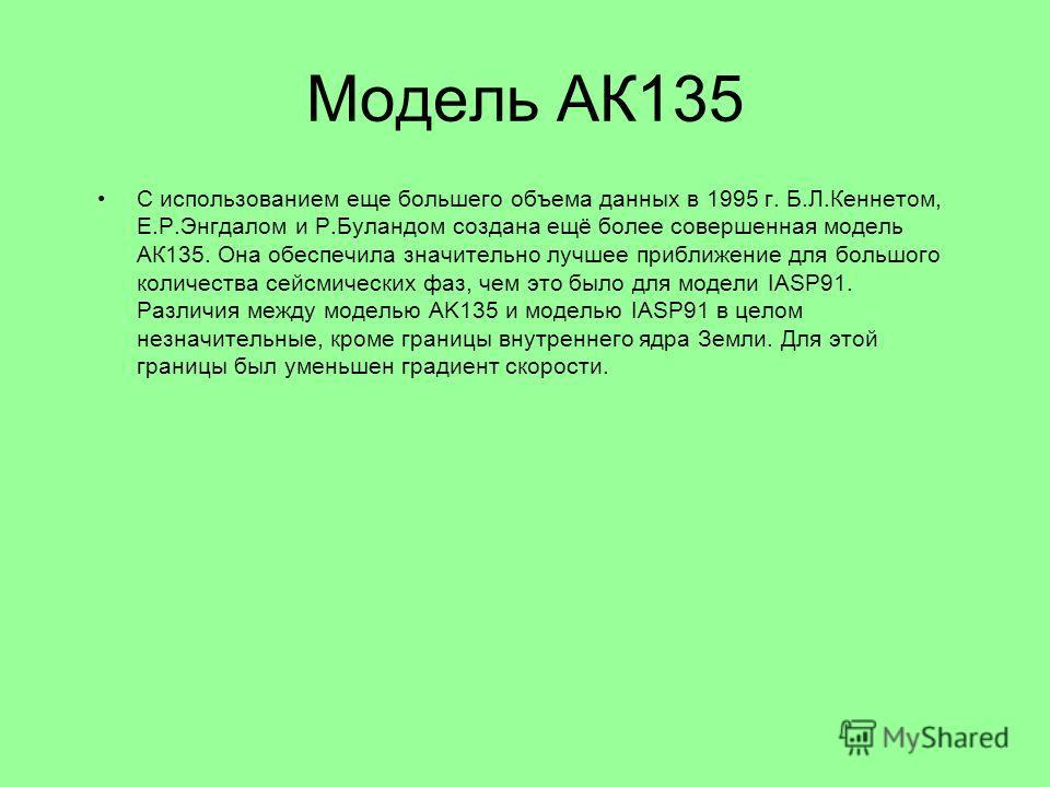 Модель АК135 С использованием еще большего объема данных в 1995 г. Б.Л.Кеннетом, Е.Р.Энгдалом и Р.Буландом создана ещё более совершенная модель АК135. Она обеспечила значительно лучшее приближение для большого количества сейсмических фаз, чем это был