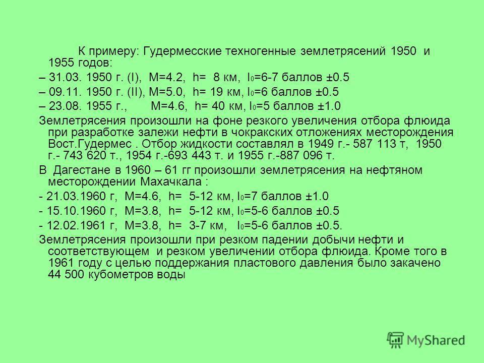 К примеру: Гудермесские техногенные землетрясений 1950 и 1955 годов: – 31.03. 1950 г. (I), М=4.2, h= 8 км, I 0 =6-7 баллов ±0.5 – 09.11. 1950 г. (II), М=5.0, h= 19 км, I 0 =6 баллов ±0.5 – 23.08. 1955 г., М=4.6, h= 40 км, I 0 =5 баллов ±1.0 Землетряс