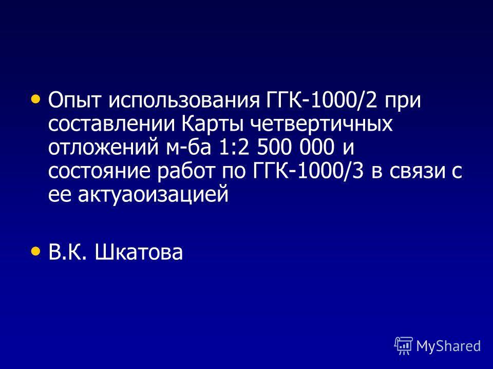 Опыт использования ГГК-1000/2 при составлении Карты четвертичных отложений м-ба 1:2 500 000 и состояние работ по ГГК-1000/3 в связи с ее актуализацией В.К. Шкатова
