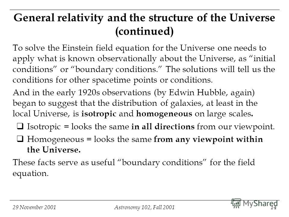 29 November 2001Astronomy 102, Fall 200114 General relativity and the structure of the Universe (continued) To solve the Einstein field equation for the Universe one needs to apply what is known observationally about the Universe, as initial conditio