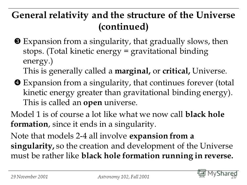 29 November 2001Astronomy 102, Fall 200120 General relativity and the structure of the Universe (continued) Expansion from a singularity, that gradually slows, then stops. (Total kinetic energy = gravitational binding energy.) This is generally calle