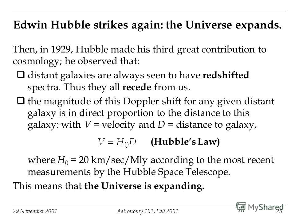 29 November 2001Astronomy 102, Fall 200123 Edwin Hubble strikes again: the Universe expands. Then, in 1929, Hubble made his third great contribution to cosmology; he observed that: distant galaxies are always seen to have redshifted spectra. Thus the