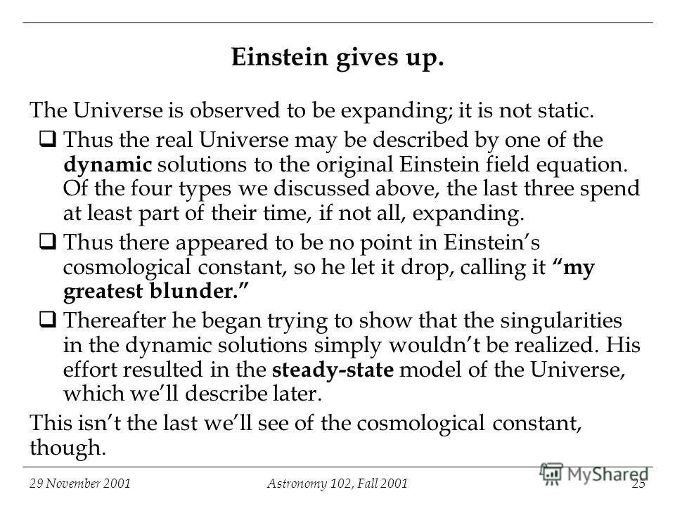 29 November 2001Astronomy 102, Fall 200125 Einstein gives up. The Universe is observed to be expanding; it is not static. Thus the real Universe may be described by one of the dynamic solutions to the original Einstein field equation. Of the four typ