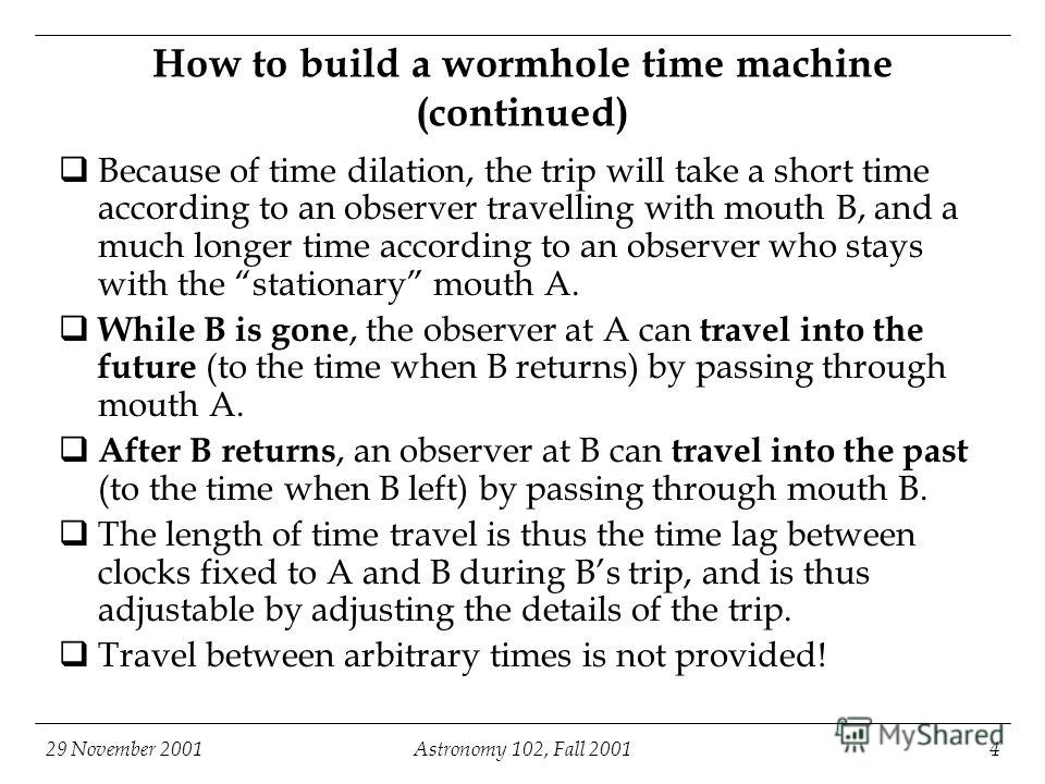 29 November 2001Astronomy 102, Fall 20014 How to build a wormhole time machine (continued) Because of time dilation, the trip will take a short time according to an observer travelling with mouth B, and a much longer time according to an observer who