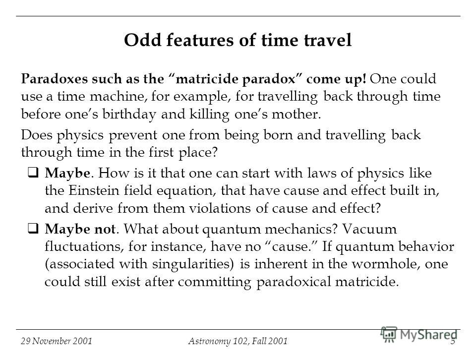 29 November 2001Astronomy 102, Fall 20015 Odd features of time travel Paradoxes such as the matricide paradox come up! One could use a time machine, for example, for travelling back through time before ones birthday and killing ones mother. Does phys