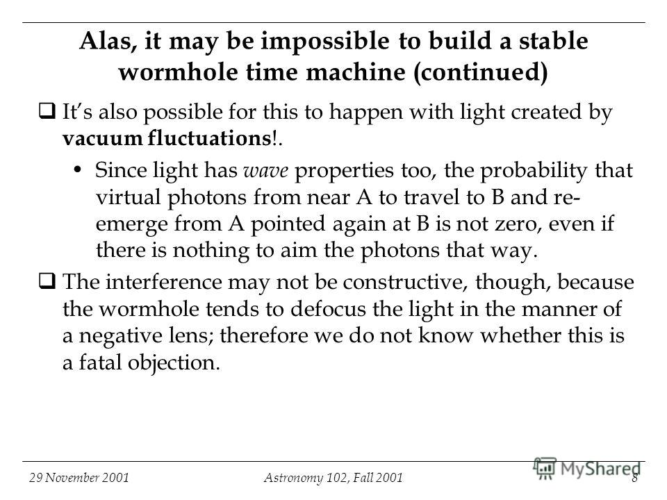 29 November 2001Astronomy 102, Fall 20018 Alas, it may be impossible to build a stable wormhole time machine (continued) Its also possible for this to happen with light created by vacuum fluctuations !. Since light has wave properties too, the probab