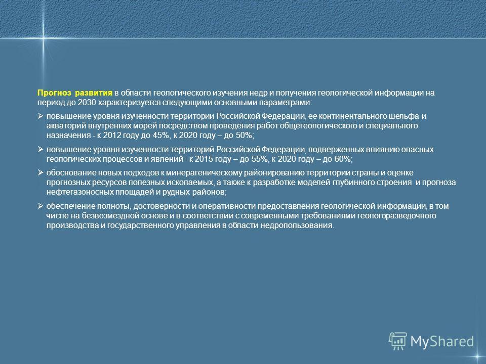 Прогноз развития в области геологического изучения недр и получения геологической информации на период до 2030 характеризуется следующими основными параметрами: повышение уровня изученности территории Российской Федерации, ее континентального шельфа