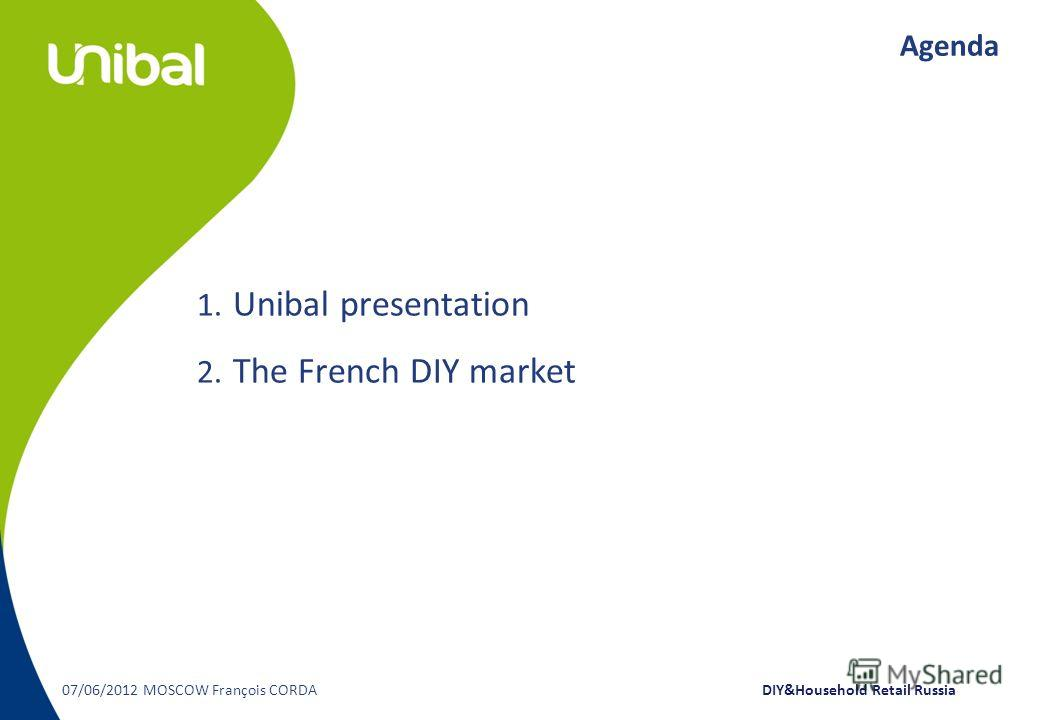 Agenda 1. Unibal presentation 2. The French DIY market 07/06/2012 MOSCOW François CORDA