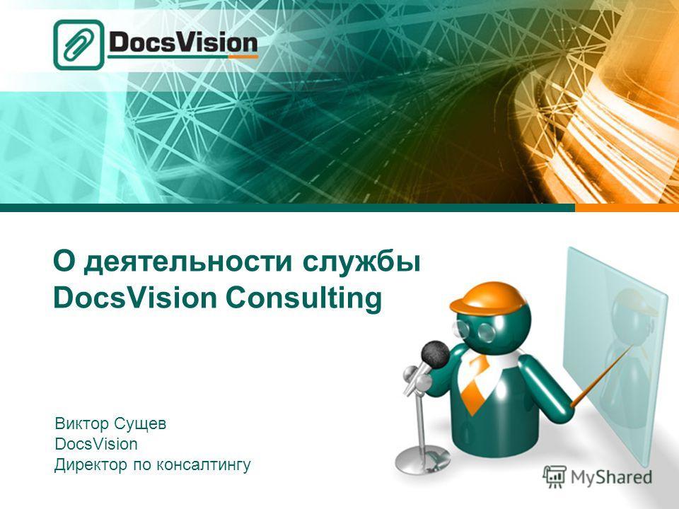 О деятельности службы DocsVision Consulting Виктор Сущев DocsVision Директор по консалтингу