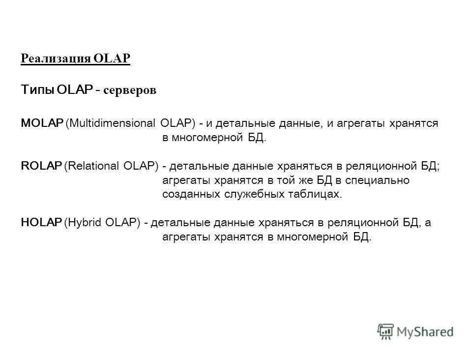 Реализация OLAP Типы OLAP - серверов MOLAP (Multidimensional OLAP) - и детальные данные, и агрегаты хранятся в многомерной БД. ROLAP (Relational OLAP) - детальные данные храняться в реляционной БД; агрегаты хранятся в той же БД в специально созданных