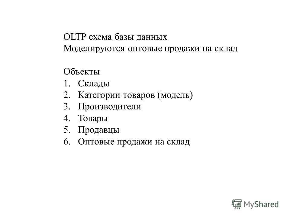OLTP схема базы данных Моделируются оптовые продажи на склад Объекты 1. Склады 2. Категории товаров (модель) 3. Производители 4. Товары 5. Продавцы 6. Оптовые продажи на склад