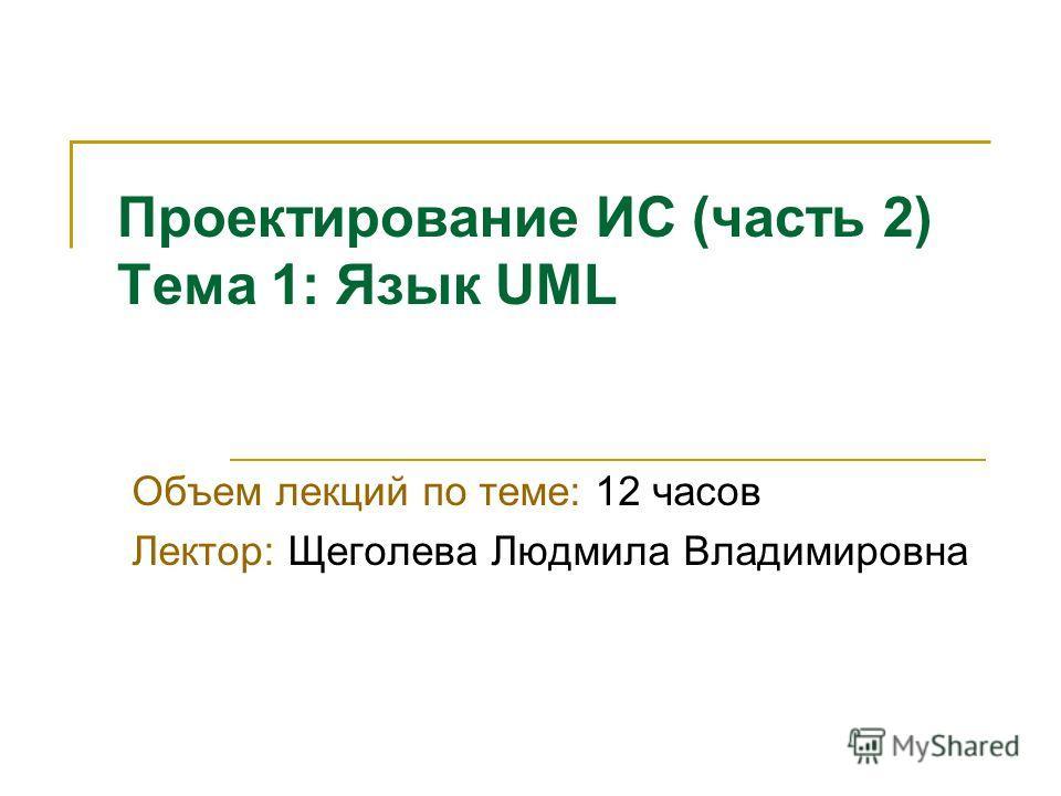 Проектирование ИС (часть 2) Тема 1: Язык UML Объем лекций по теме: 12 часов Лектор: Щеголева Людмила Владимировна
