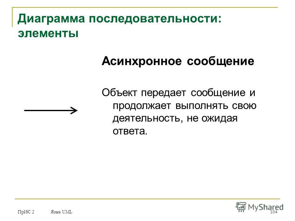 ПрИС 2 Язык UML 104 Асинхронное сообщение Объект передает сообщение и продолжает выполнять свою деятельность, не ожидая ответа. Диаграмма последовательности: элементы