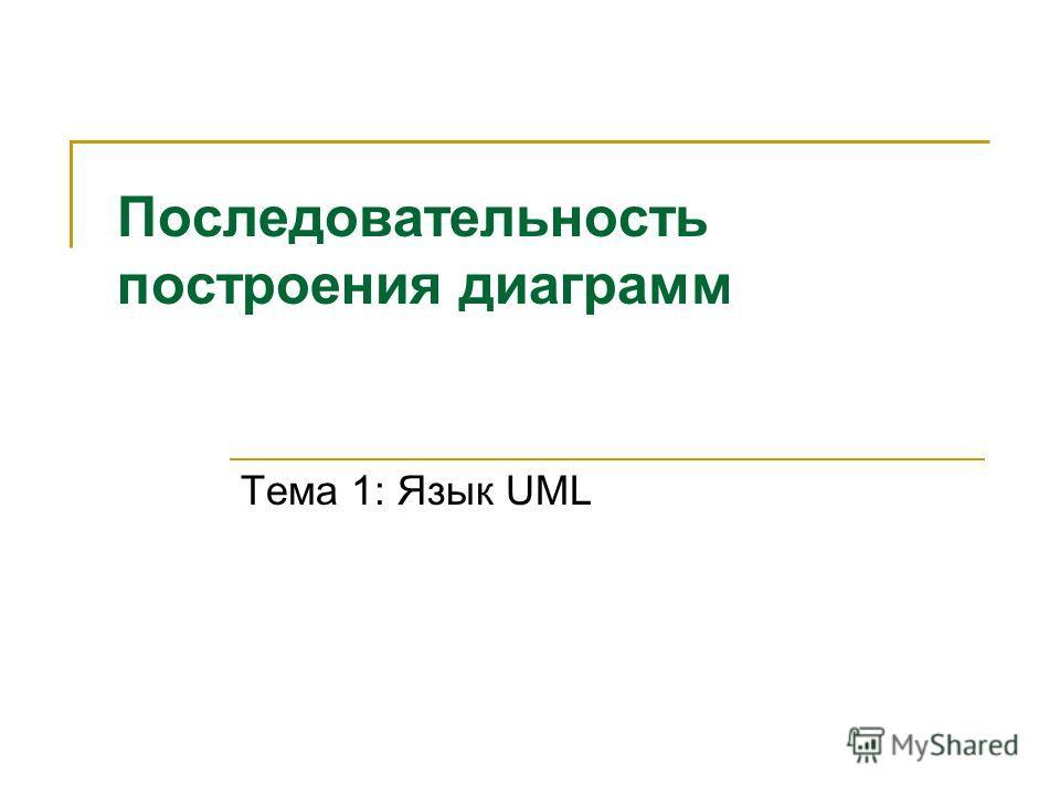 Последовательность построения диаграмм Тема 1: Язык UML