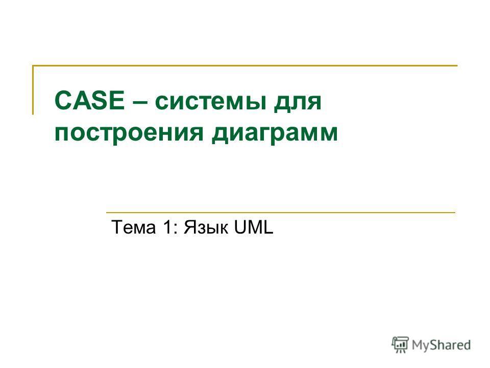 CASE – системы для построения диаграмм Тема 1: Язык UML