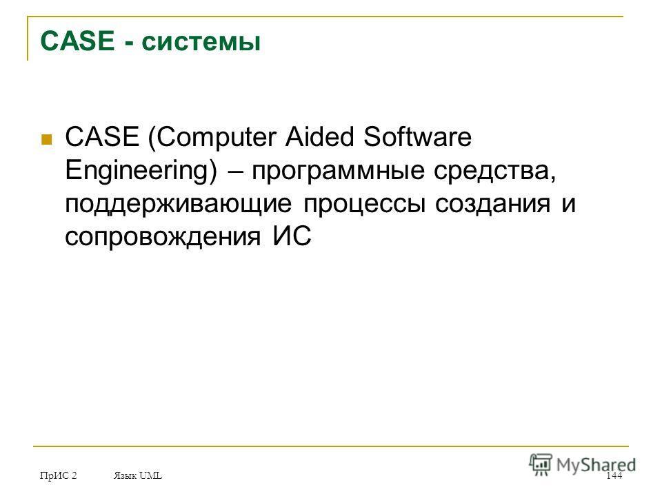 ПрИС 2 Язык UML 144 CASE - системы CASE (Computer Aided Software Engineering) – программные средства, поддерживающие процессы создания и сопровождения ИС