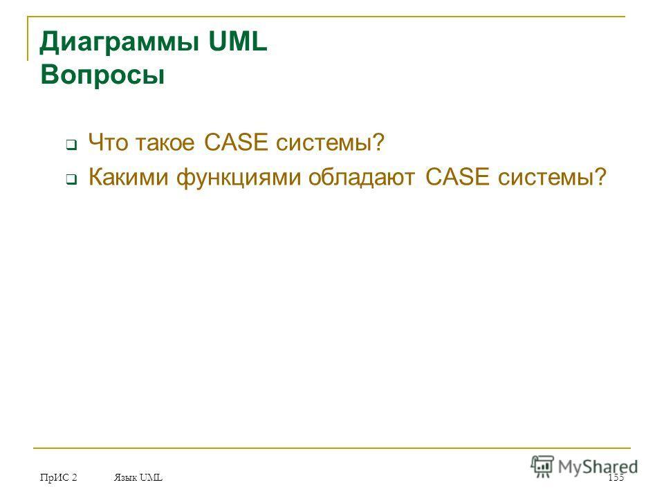 ПрИС 2 Язык UML 155 Диаграммы UML Вопросы Что такое CASE системы? Какими функциями обладают CASE системы?