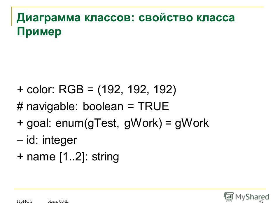ПрИС 2 Язык UML 41 Диаграмма классов: свойство класса Пример + color: RGB = (192, 192, 192) # navigable: boolean = TRUE + goal: enum(gTest, gWork) = gWork – id: integer + name [1..2]: string