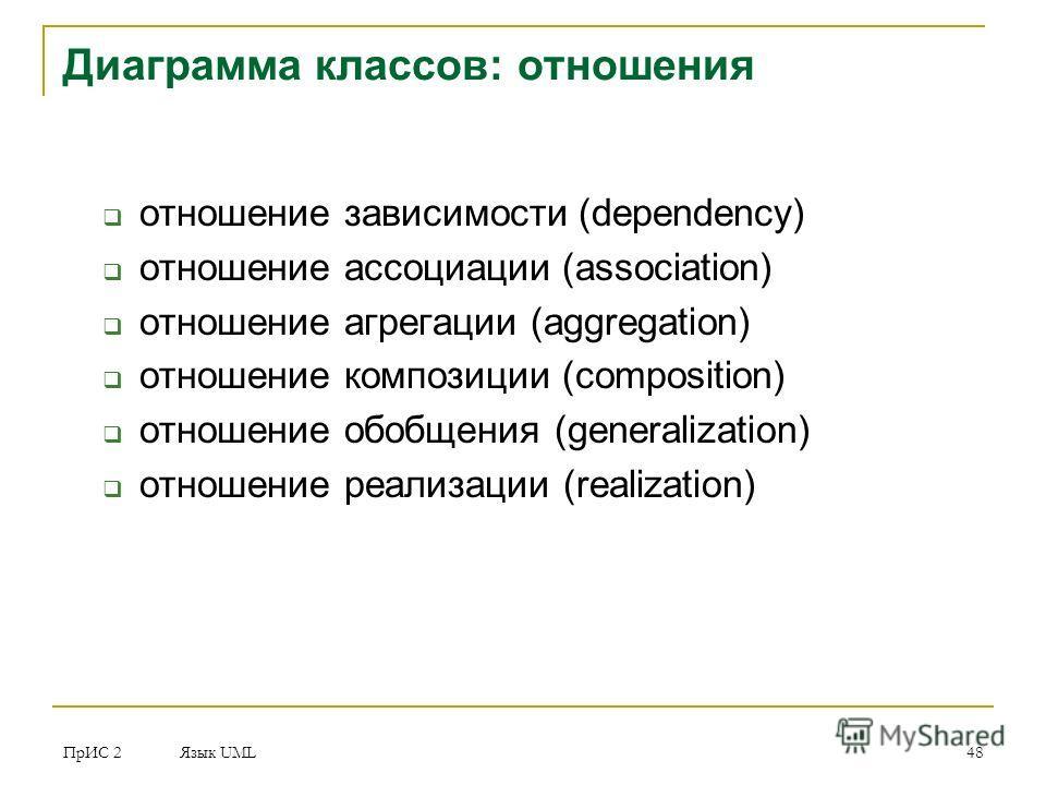 ПрИС 2 Язык UML 48 Диаграмма классов: отношения отношение зависимости (dependency) отношение ассоциации (association) отношение агрегации (aggregation) отношение композиции (composition) отношение обобщения (generalization) отношение реализации (real